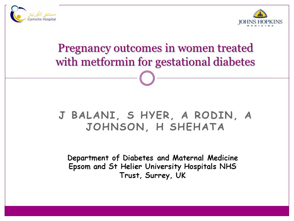 Pregnancy outcomes in women treated with metformin for gestational diabetes J BALANI, S HYER, A RODIN, A JOHNSON, H SHEHATA Department of Diabetes and Maternal Medicine Epsom and St Helier University Hospitals NHS Trust, Surrey, UK