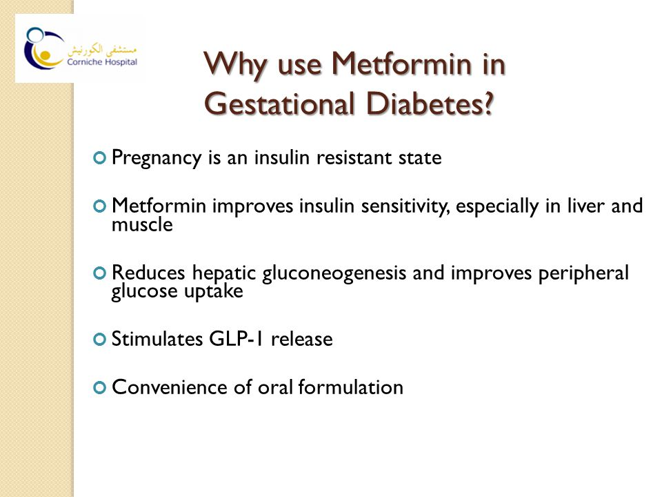 Why use Metformin in Gestational Diabetes? Pregnancy is an insulin resistant state Metformin improves insulin sensitivity, especially in liver and mus