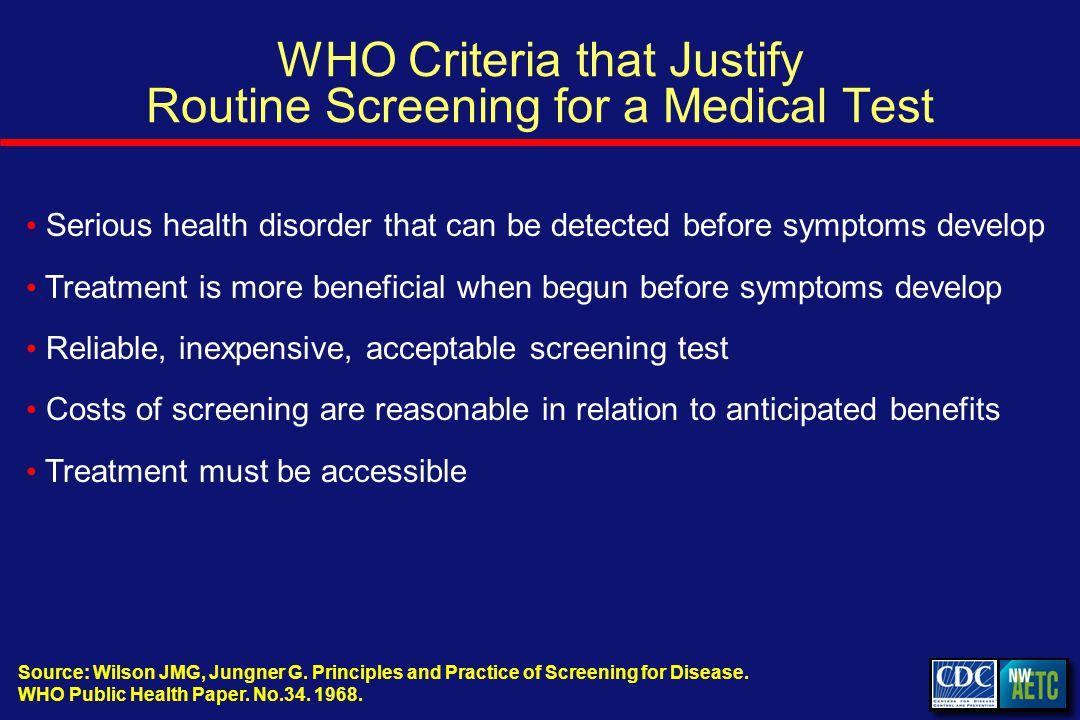 WHO Criteria that Justify Routine Screening for a Medical Test Serious health disorder that can be detected before symptoms develop Treatment is more beneficial when begun before symptoms develop Reliable, inexpensive, acceptable screening test Costs of screening are reasonable in relation to anticipated benefits Treatment must be accessible Source: Wilson JMG, Jungner G.