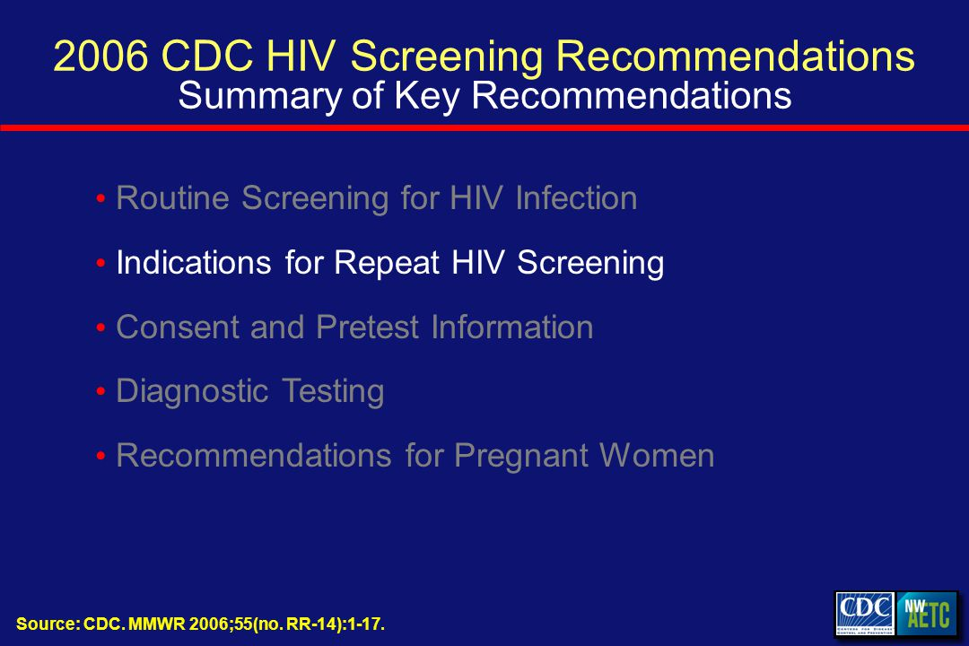 2006 CDC HIV Screening Recommendations Summary of Key Recommendations Routine Screening for HIV Infection Indications for Repeat HIV Screening Consent and Pretest Information Diagnostic Testing Recommendations for Pregnant Women Source: CDC.
