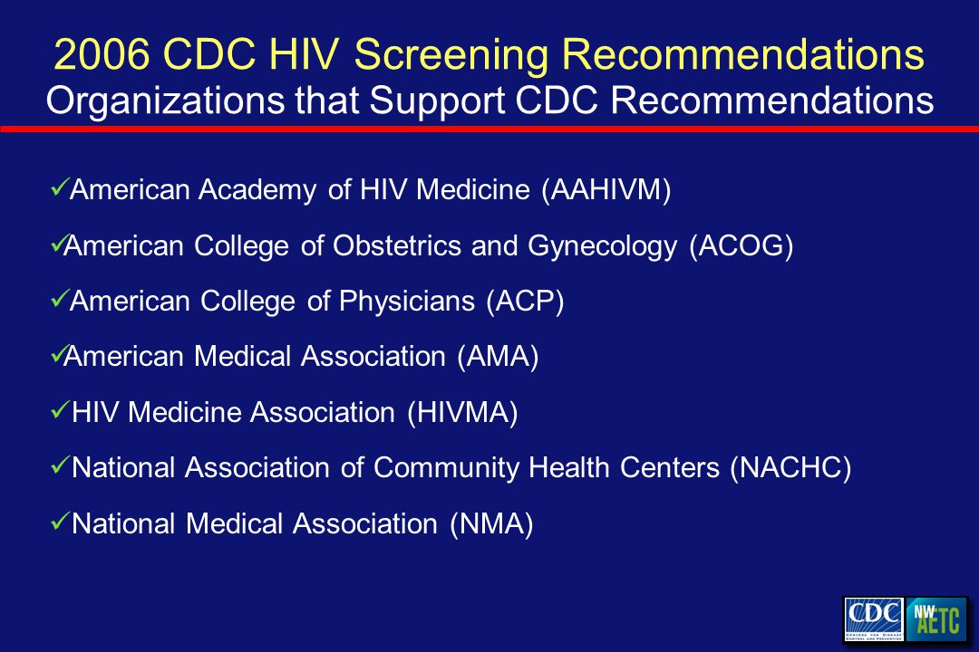 2006 CDC HIV Screening Recommendations Organizations that Support CDC Recommendations American Academy of HIV Medicine (AAHIVM) American College of Obstetrics and Gynecology (ACOG) American College of Physicians (ACP) American Medical Association (AMA) HIV Medicine Association (HIVMA) National Association of Community Health Centers (NACHC) National Medical Association (NMA)