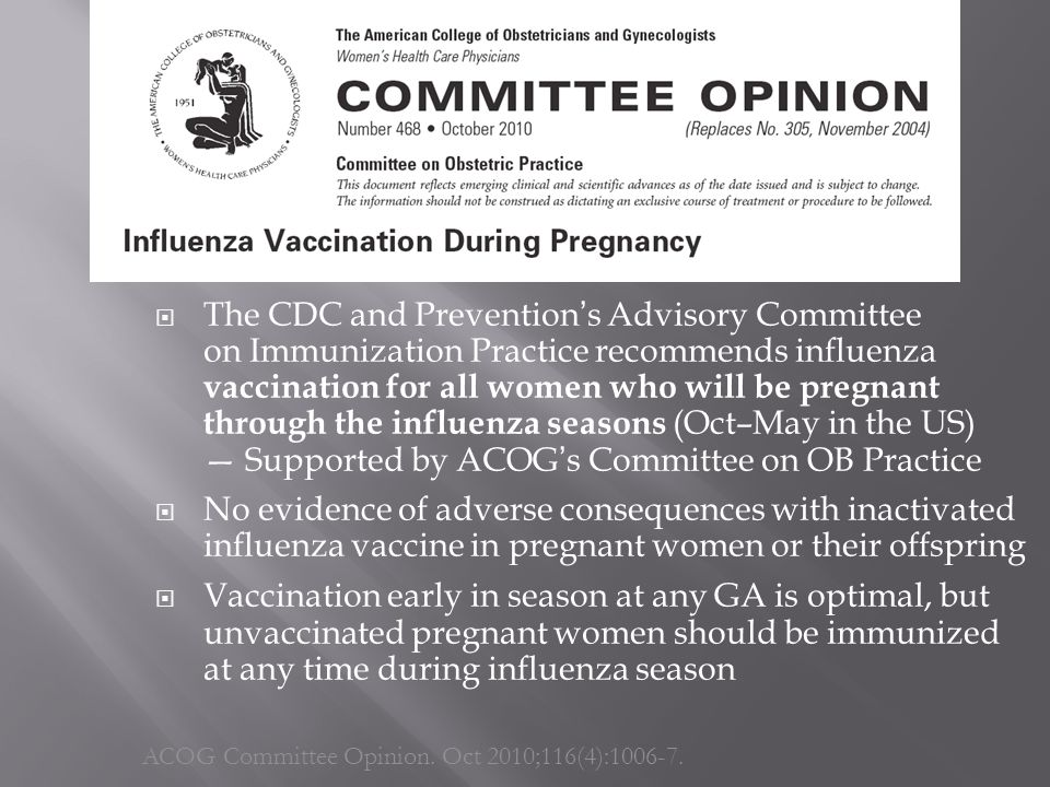  The CDC and Prevention's Advisory Committee on Immunization Practice recommends influenza vaccination for all women who will be pregnant through the influenza seasons (Oct–May in the US) — Supported by ACOG's Committee on OB Practice  No evidence of adverse consequences with inactivated influenza vaccine in pregnant women or their offspring  Vaccination early in season at any GA is optimal, but unvaccinated pregnant women should be immunized at any time during influenza season ACOG Committee Opinion.