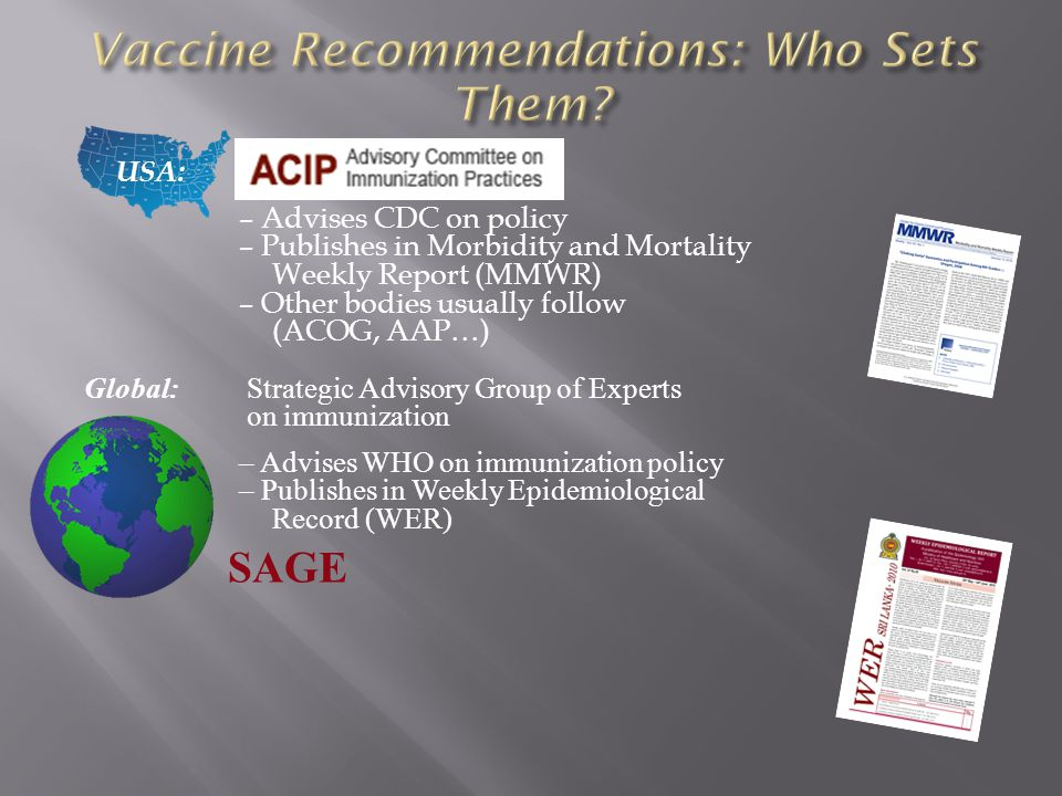 USA: – Advises CDC on policy – Publishes in Morbidity and Mortality Weekly Report (MMWR) – Other bodies usually follow (ACOG, AAP…) Global: Strategic Advisory Group of Experts on immunization – Advises WHO on immunization policy – Publishes in Weekly Epidemiological Record (WER) SAGE