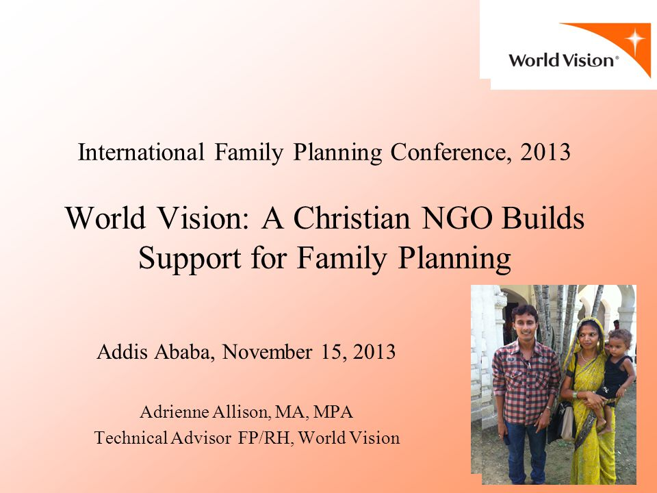 International Family Planning Conference, 2013 World Vision: A Christian NGO Builds Support for Family Planning Addis Ababa, November 15, 2013 Adrienne Allison, MA, MPA Technical Advisor FP/RH, World Vision