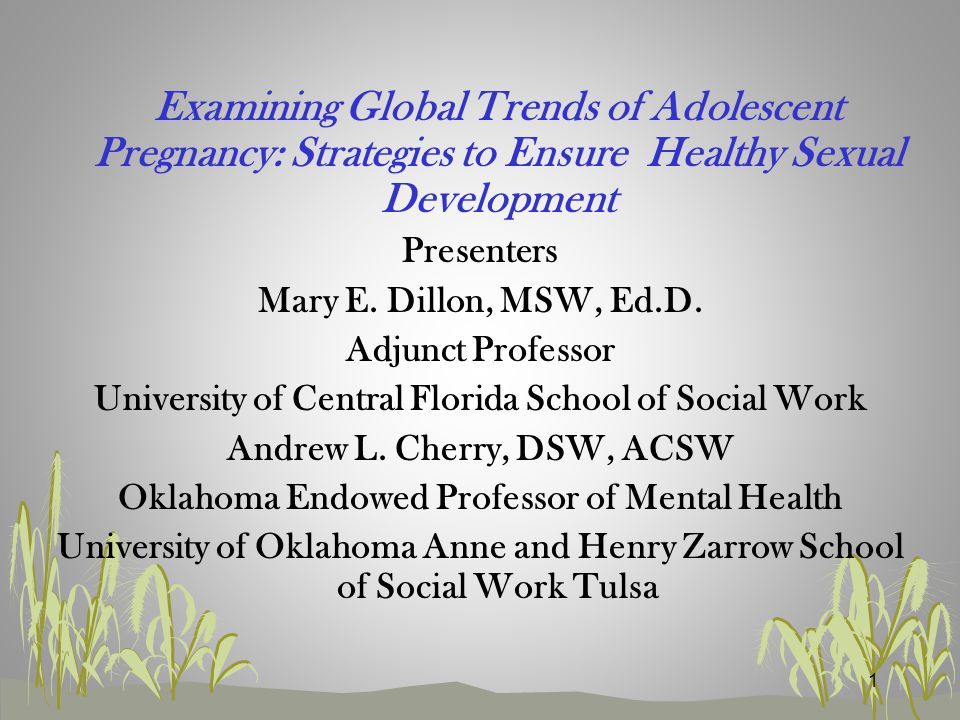 1 Examining Global Trends of Adolescent Pregnancy: Strategies to Ensure Healthy Sexual Development Presenters Mary E.