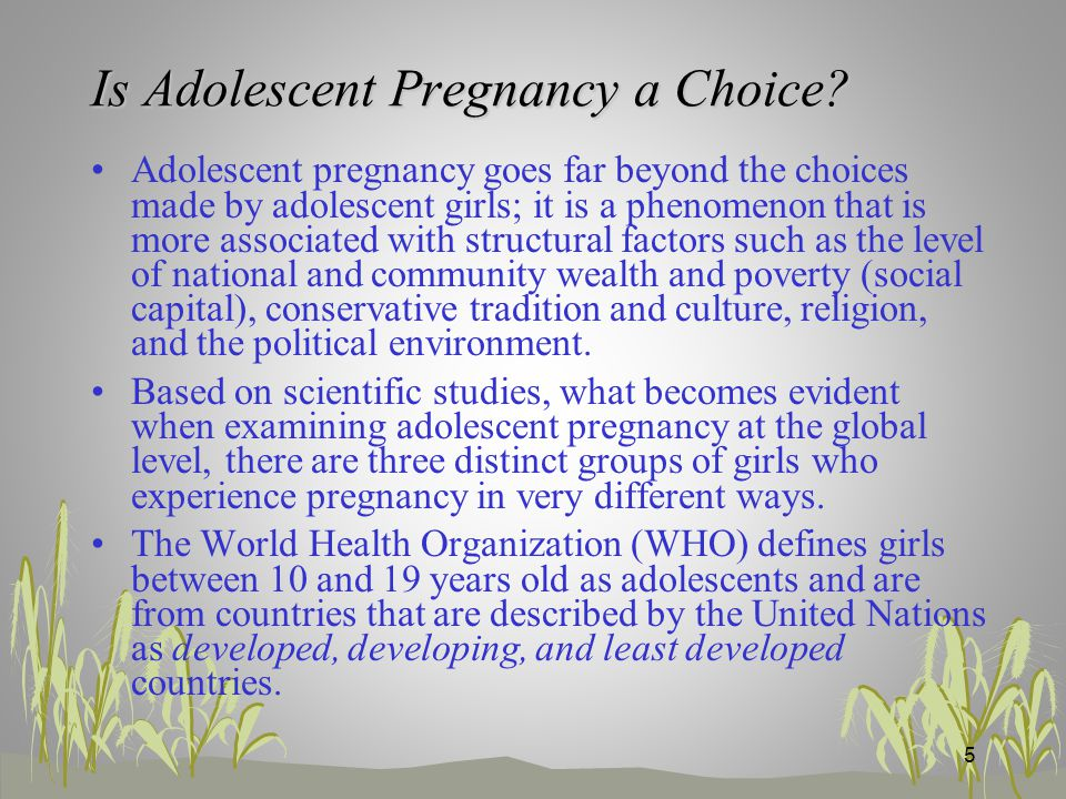 Adolescent pregnancy goes far beyond the choices made by adolescent girls; it is a phenomenon that is more associated with structural factors such as the level of national and community wealth and poverty (social capital), conservative tradition and culture, religion, and the political environment.