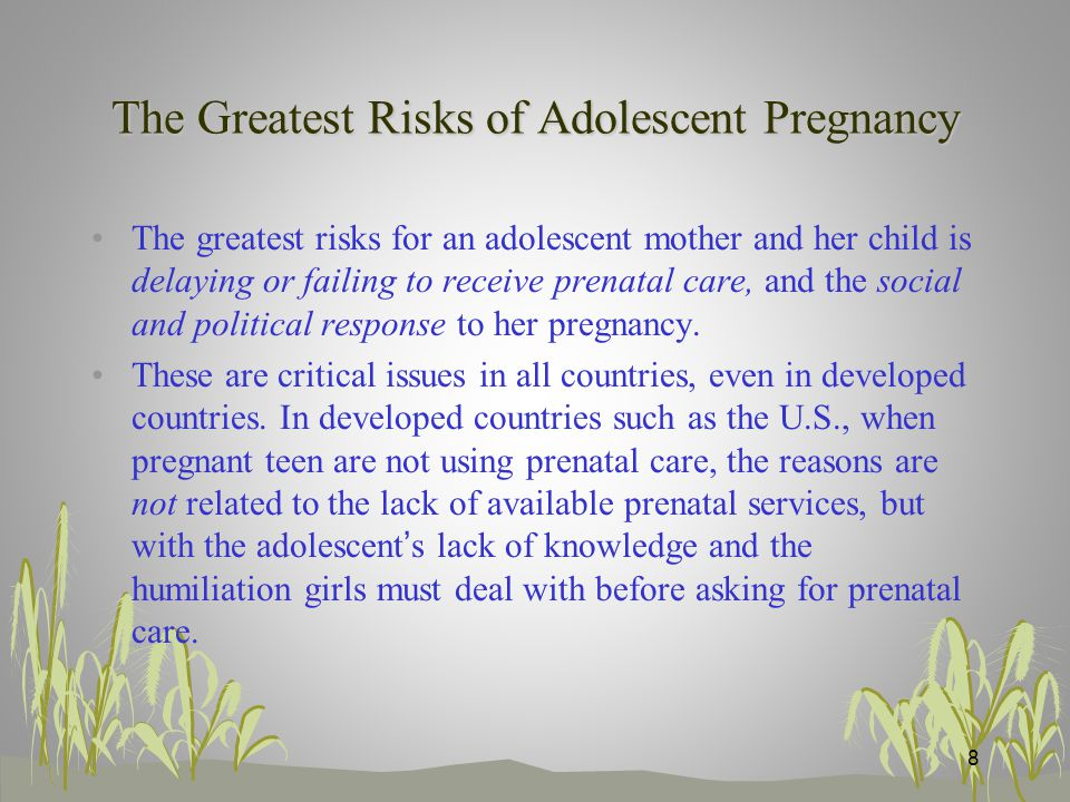 The Greatest Risks of Adolescent Pregnancy The greatest risks for an adolescent mother and her child is delaying or failing to receive prenatal care, and the social and political response to her pregnancy.
