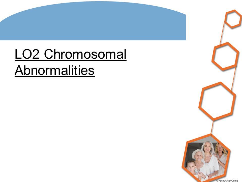 © Fancy/Veer/Corbis LO2 Chromosomal Abnormalities