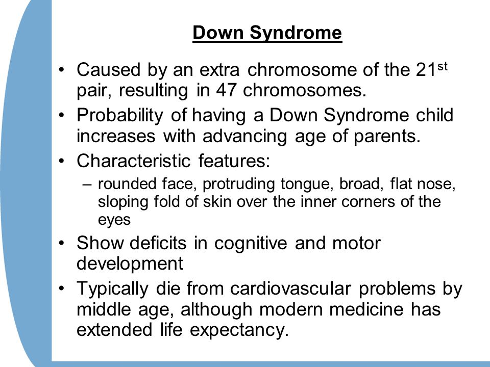 Down Syndrome Caused by an extra chromosome of the 21 st pair, resulting in 47 chromosomes.