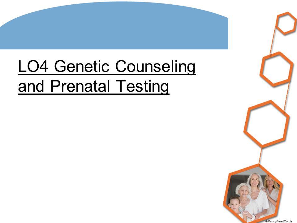 © Fancy/Veer/Corbis LO4 Genetic Counseling and Prenatal Testing