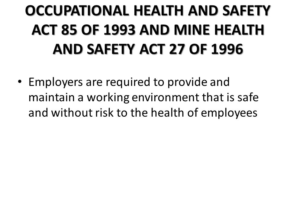 OCCUPATIONAL HEALTH AND SAFETY ACT 85 OF 1993 AND MINE HEALTH AND SAFETY ACT 27 OF 1996 Employers are required to provide and maintain a working environment that is safe and without risk to the health of employees