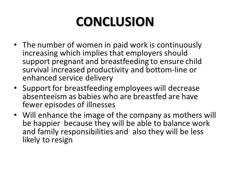 CONCLUSION The number of women in paid work is continuously increasing which implies that employers should support pregnant and breastfeeding to ensure child survival increased productivity and bottom-line or enhanced service delivery Support for breastfeeding employees will decrease absenteeism as babies who are breastfed are have fewer episodes of illnesses Will enhance the image of the company as mothers will be happier because they will be able to balance work and family responsibilities and also they will be less likely to resign