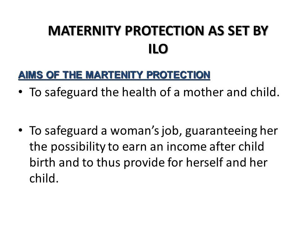 MATERNITY PROTECTION AS SET BY ILO AIMS OF THE MARTENITY PROTECTION To safeguard the health of a mother and child.