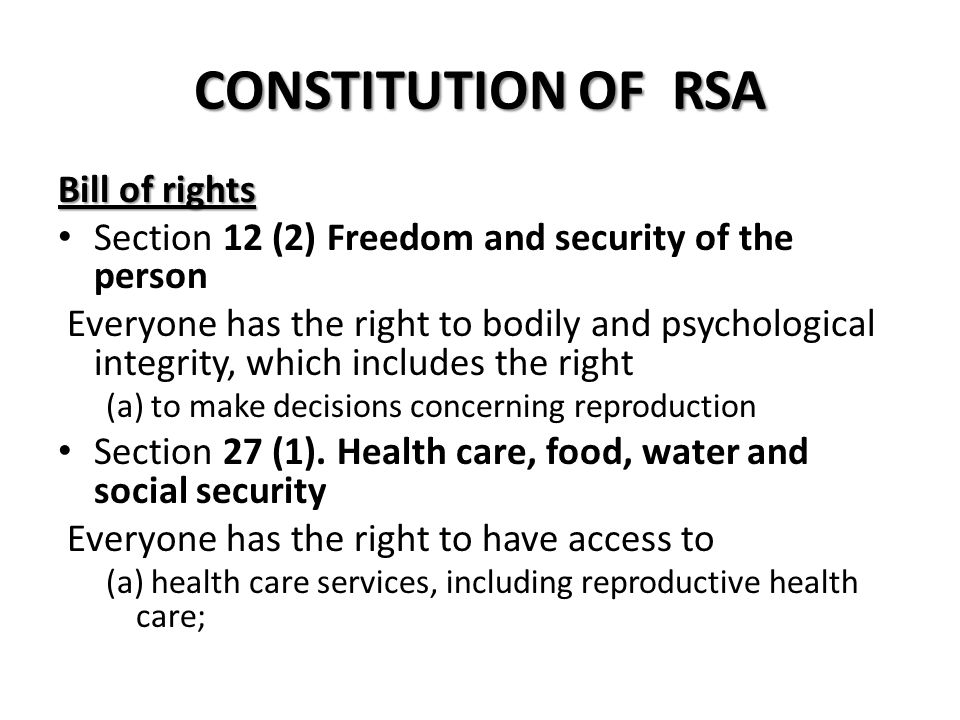 CONSTITUTION OF RSA Bill of rights Section 12 (2) Freedom and security of the person Everyone has the right to bodily and psychological integrity, which includes the right ­ (a) to make decisions concerning reproduction Section 27 (1).