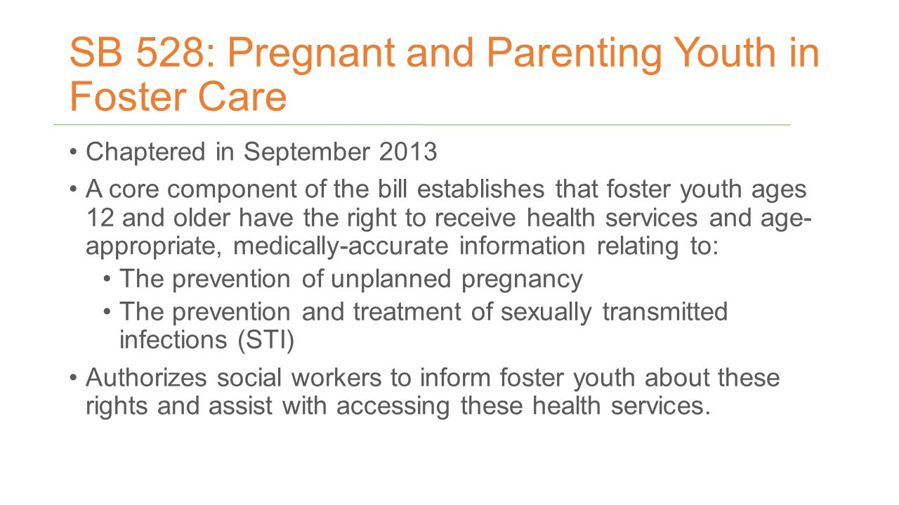 SB 528: Pregnant and Parenting Youth in Foster Care Chaptered in September 2013 A core component of the bill establishes that foster youth ages 12 and older have the right to receive health services and age- appropriate, medically-accurate information relating to: The prevention of unplanned pregnancy The prevention and treatment of sexually transmitted infections (STI) Authorizes social workers to inform foster youth about these rights and assist with accessing these health services.