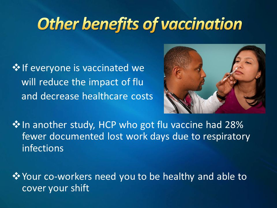  If everyone is vaccinated we will reduce the impact of flu and decrease healthcare costs  In another study, HCP who got flu vaccine had 28% fewer documented lost work days due to respiratory infections  Your co-workers need you to be healthy and able to cover your shift