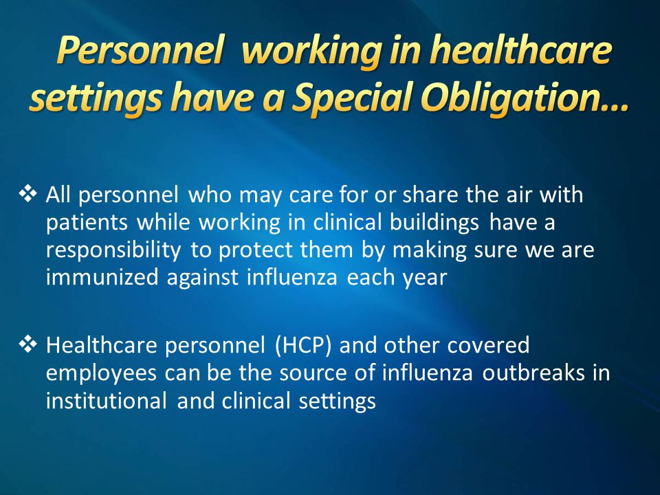  All personnel who may care for or share the air with patients while working in clinical buildings have a responsibility to protect them by making sure we are immunized against influenza each year  Healthcare personnel (HCP) and other covered employees can be the source of influenza outbreaks in institutional and clinical settings
