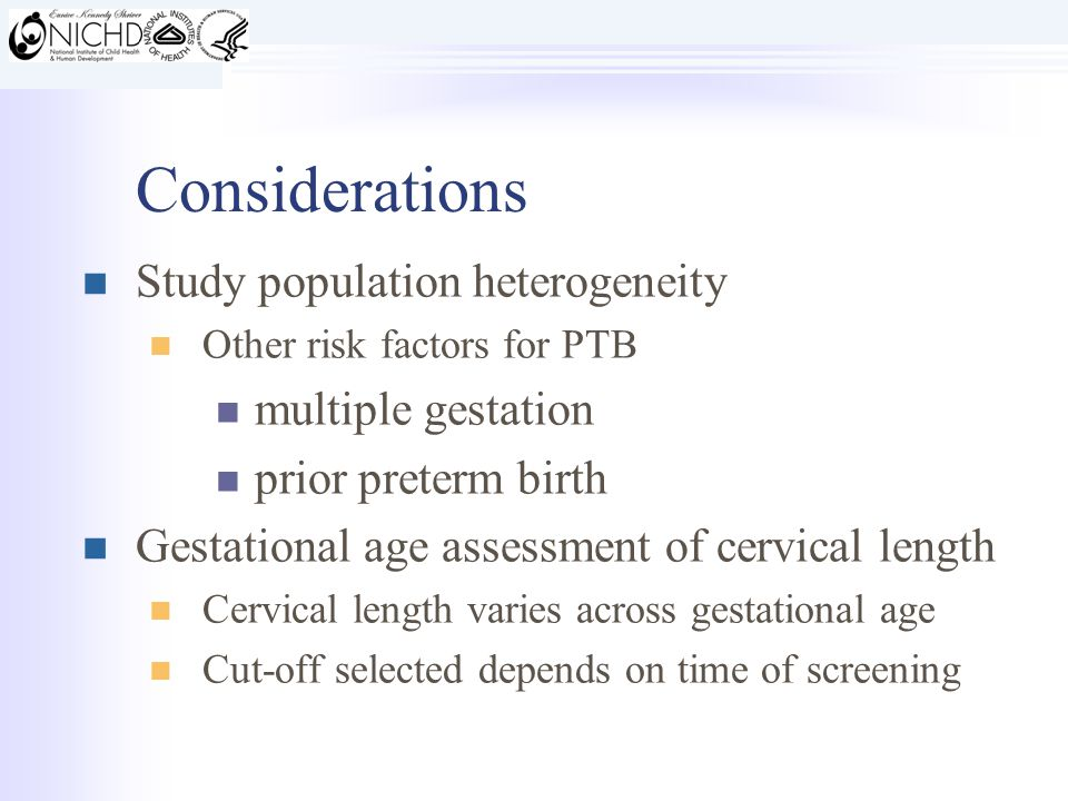Considerations Study population heterogeneity Other risk factors for PTB multiple gestation prior preterm birth Gestational age assessment of cervical length Cervical length varies across gestational age Cut-off selected depends on time of screening