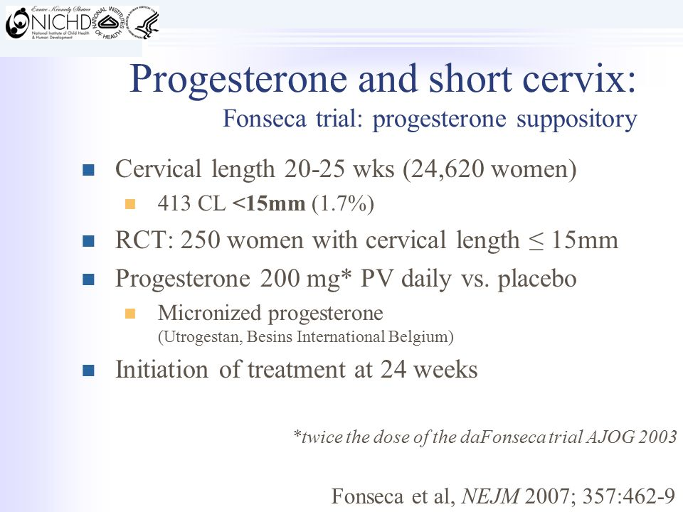 Progesterone and short cervix: Fonseca trial: progesterone suppository Cervical length 20-25 wks (24,620 women) 413 CL <15mm (1.7%) RCT: 250 women with cervical length ≤ 15mm Progesterone 200 mg* PV daily vs.
