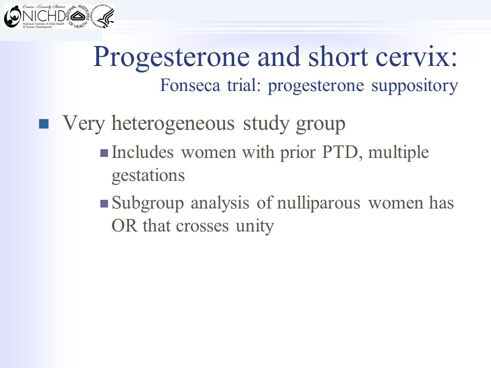 Very heterogeneous study group Includes women with prior PTD, multiple gestations Subgroup analysis of nulliparous women has OR that crosses unity Progesterone and short cervix: Fonseca trial: progesterone suppository