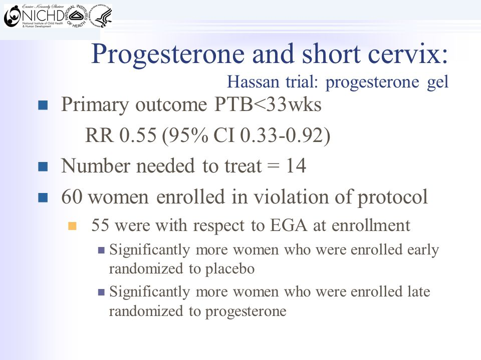 Primary outcome PTB<33wks RR 0.55 (95% CI 0.33-0.92) Number needed to treat = 14 60 women enrolled in violation of protocol 55 were with respect to EGA at enrollment Significantly more women who were enrolled early randomized to placebo Significantly more women who were enrolled late randomized to progesterone Progesterone and short cervix: Hassan trial: progesterone gel