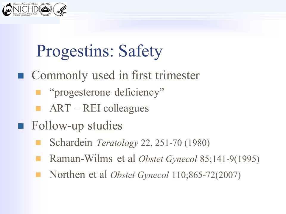 Progestins: Safety Commonly used in first trimester progesterone deficiency ART – REI colleagues Follow-up studies Schardein Teratology 22, 251-70 (1980) Raman-Wilms et al Obstet Gynecol 85;141-9(1995) Northen et al Obstet Gynecol 110;865-72(2007)