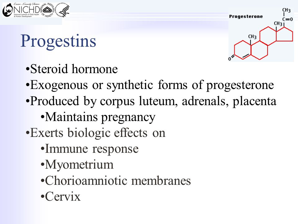 Progestins Steroid hormone Exogenous or synthetic forms of progesterone Produced by corpus luteum, adrenals, placenta Maintains pregnancy Exerts biologic effects on Immune response Myometrium Chorioamniotic membranes Cervix