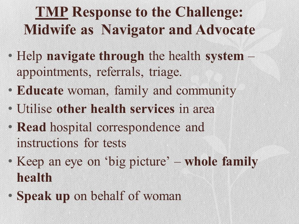 TMP Response to the Challenge: Midwife as Navigator and Advocate Help navigate through the health system – appointments, referrals, triage. Educate wo