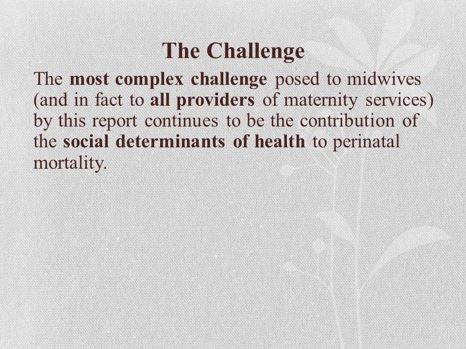 The Challenge The most complex challenge posed to midwives (and in fact to all providers of maternity services) by this report continues to be the contribution of the social determinants of health to perinatal mortality.