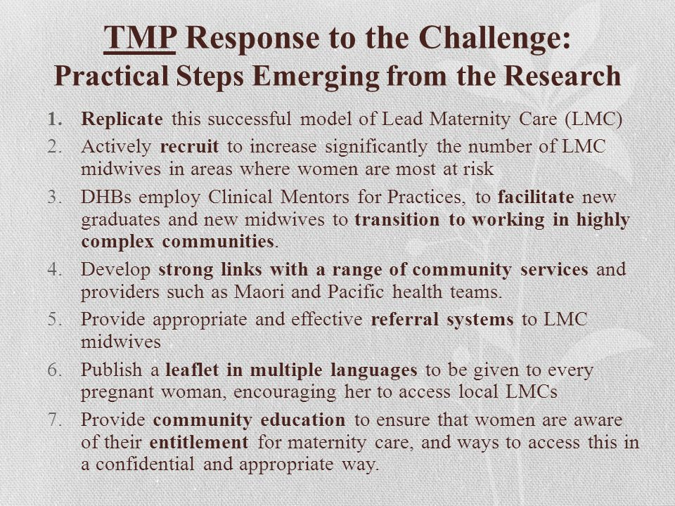 TMP Response to the Challenge: Practical Steps Emerging from the Research 1.Replicate this successful model of Lead Maternity Care (LMC) 2.Actively recruit to increase significantly the number of LMC midwives in areas where women are most at risk 3.DHBs employ Clinical Mentors for Practices, to facilitate new graduates and new midwives to transition to working in highly complex communities.