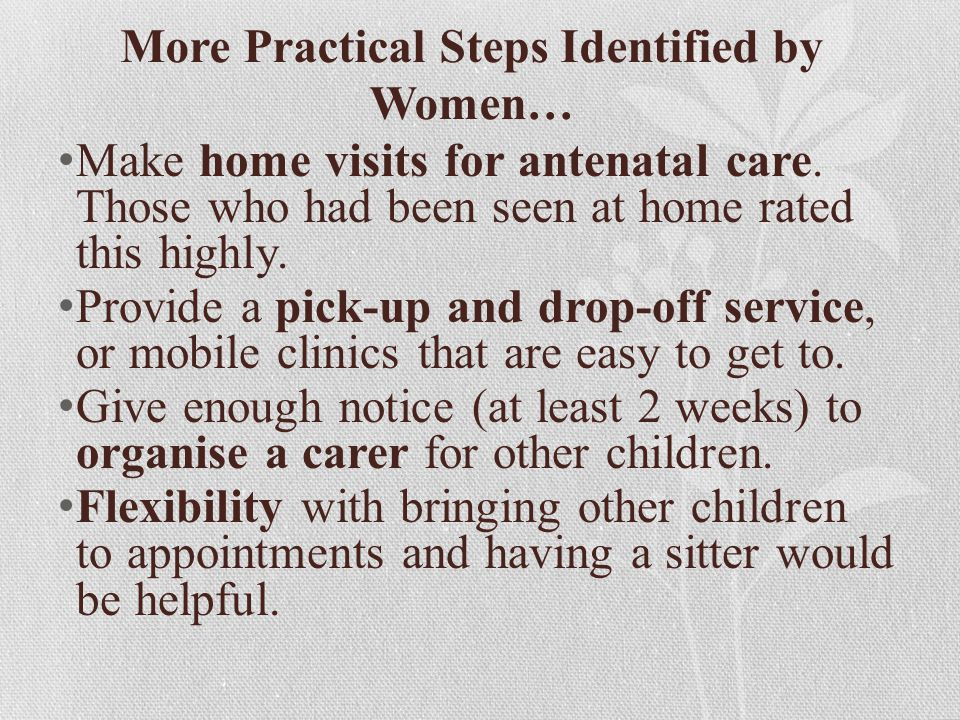 More Practical Steps Identified by Women… Make home visits for antenatal care.