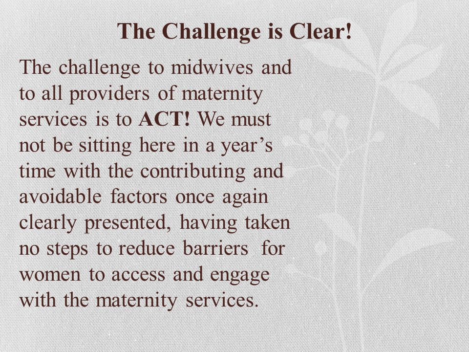 The Challenge is Clear! The challenge to midwives and to all providers of maternity services is to ACT! We must not be sitting here in a year's time w