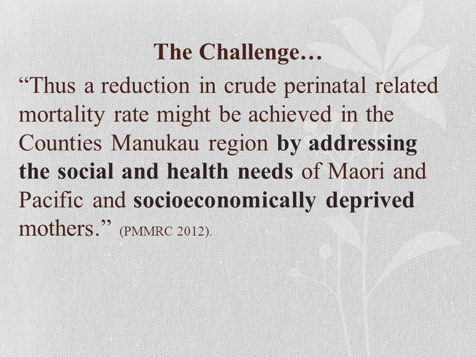 The Challenge… Thus a reduction in crude perinatal related mortality rate might be achieved in the Counties Manukau region by addressing the social and health needs of Maori and Pacific and socioeconomically deprived mothers. (PMMRC 2012).