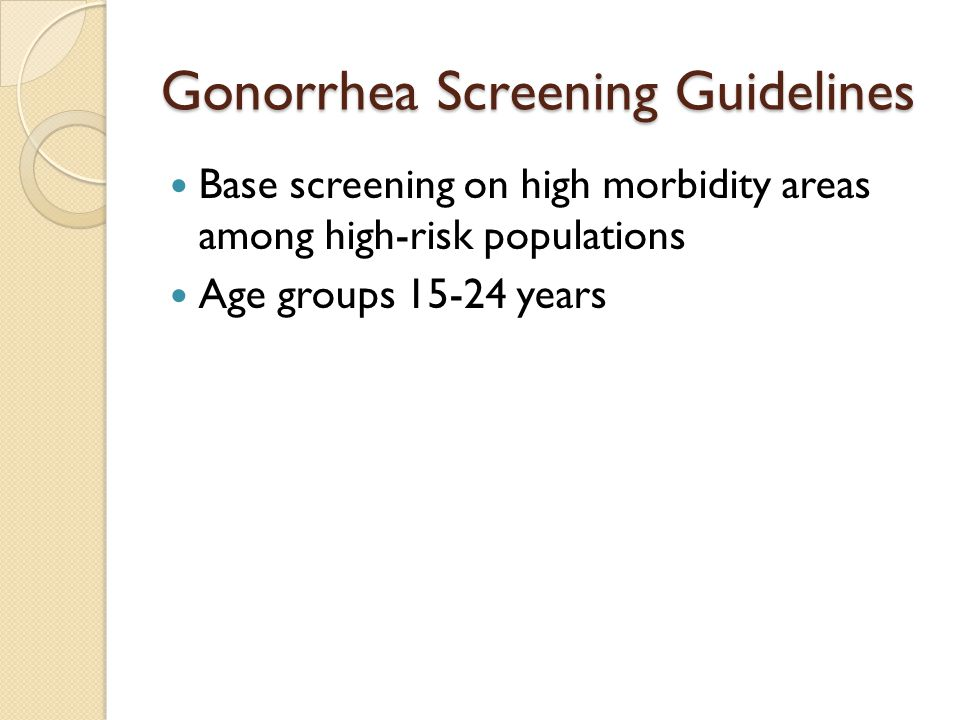 Gonorrhea Screening Guidelines Base screening on high morbidity areas among high-risk populations Age groups 15-24 years