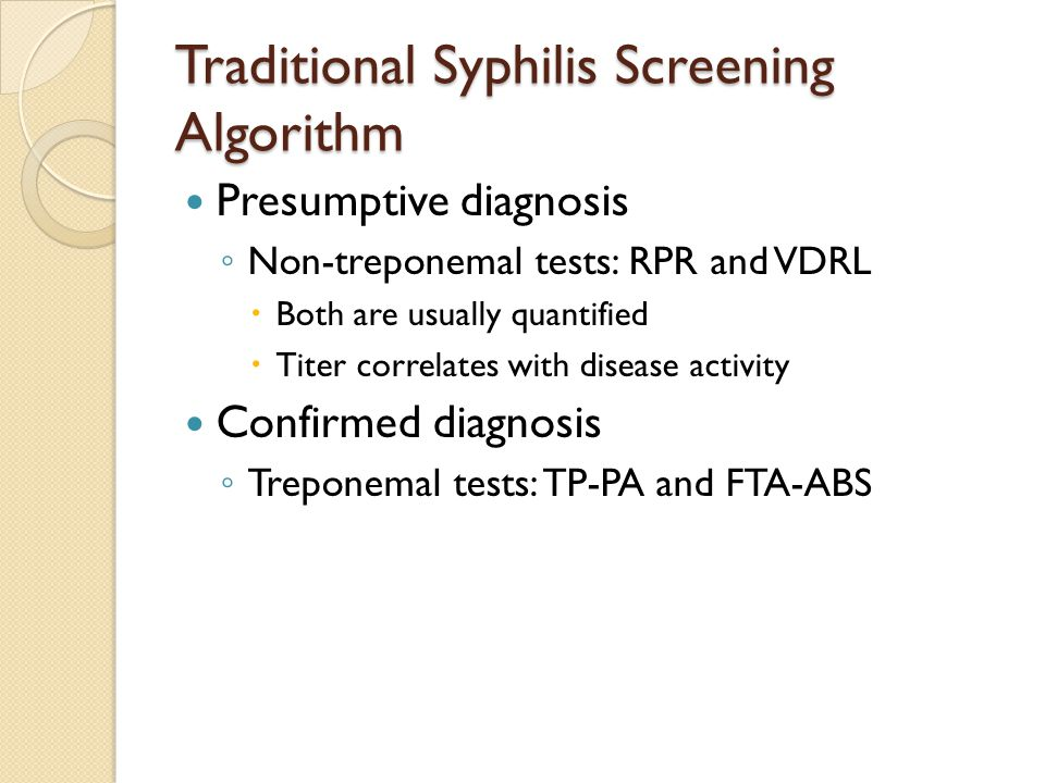 Traditional Syphilis Screening Algorithm Presumptive diagnosis ◦ Non-treponemal tests: RPR and VDRL  Both are usually quantified  Titer correlates with disease activity Confirmed diagnosis ◦ Treponemal tests: TP-PA and FTA-ABS