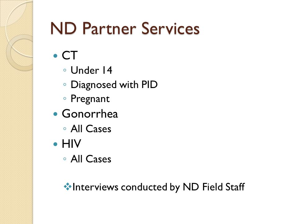 ND Partner Services CT ◦ Under 14 ◦ Diagnosed with PID ◦ Pregnant Gonorrhea ◦ All Cases HIV ◦ All Cases  Interviews conducted by ND Field Staff