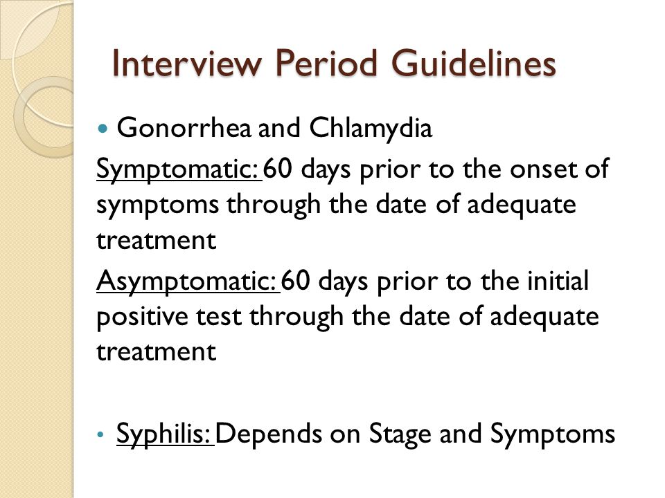 Interview Period Guidelines Gonorrhea and Chlamydia Symptomatic: 60 days prior to the onset of symptoms through the date of adequate treatment Asymptomatic: 60 days prior to the initial positive test through the date of adequate treatment Syphilis: Depends on Stage and Symptoms