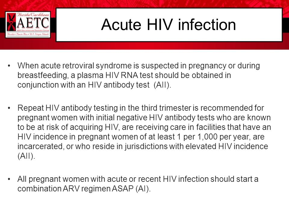 Acute HIV infection When acute retroviral syndrome is suspected in pregnancy or during breastfeeding, a plasma HIV RNA test should be obtained in conj