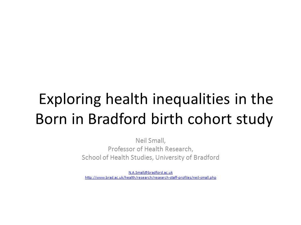 Exploring health inequalities in the Born in Bradford birth cohort study Neil Small, Professor of Health Research, School of Health Studies, Universit