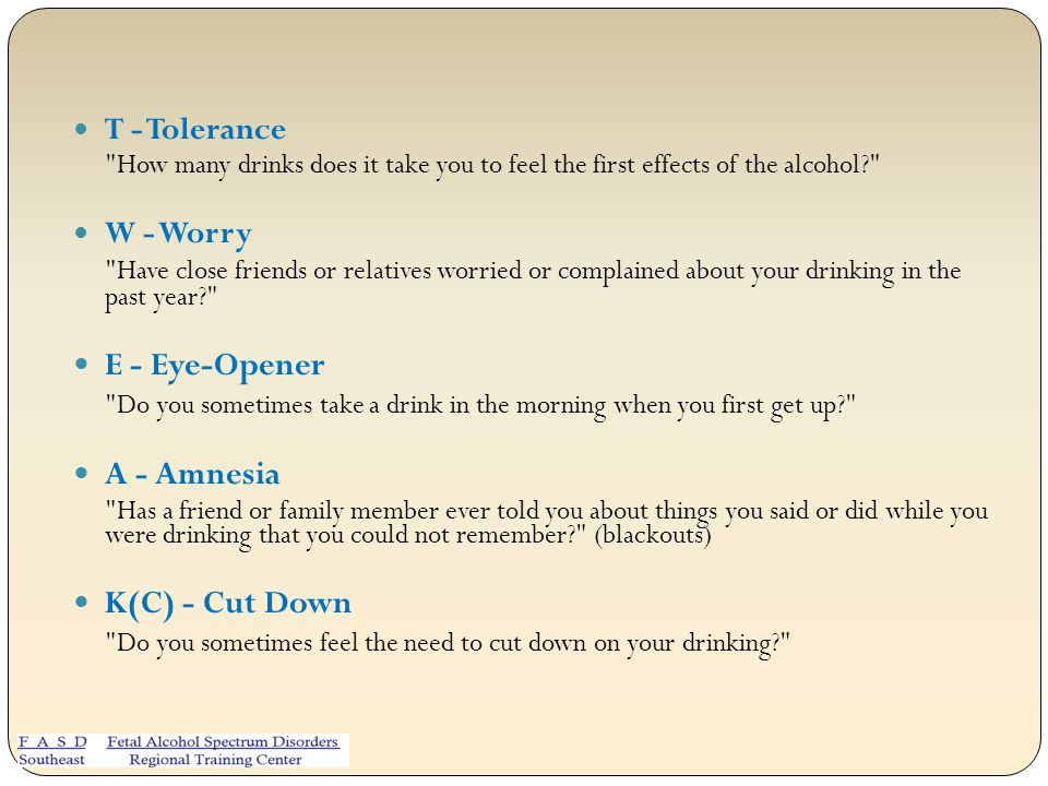 T - Tolerance How many drinks does it take you to feel the first effects of the alcohol? W - Worry Have close friends or relatives worried or complained about your drinking in the past year? E - Eye-Opener Do you sometimes take a drink in the morning when you first get up? A - Amnesia Has a friend or family member ever told you about things you said or did while you were drinking that you could not remember? (blackouts) K(C) - Cut Down Do you sometimes feel the need to cut down on your drinking?