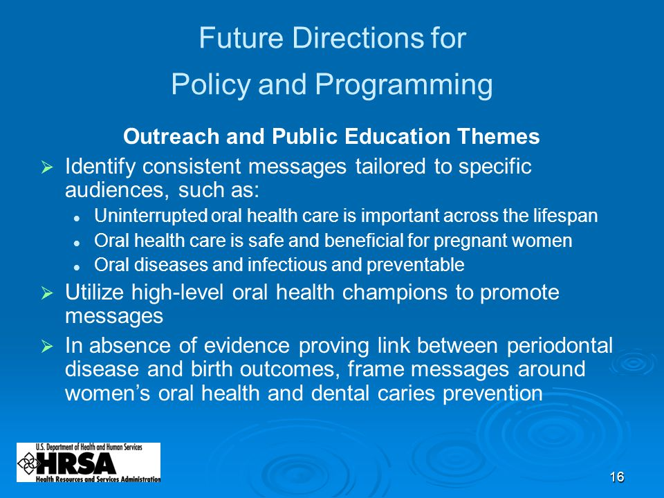 16 Future Directions for Policy and Programming Outreach and Public Education Themes  Identify consistent messages tailored to specific audiences, such as: Uninterrupted oral health care is important across the lifespan Oral health care is safe and beneficial for pregnant women Oral diseases and infectious and preventable  Utilize high-level oral health champions to promote messages  In absence of evidence proving link between periodontal disease and birth outcomes, frame messages around women's oral health and dental caries prevention