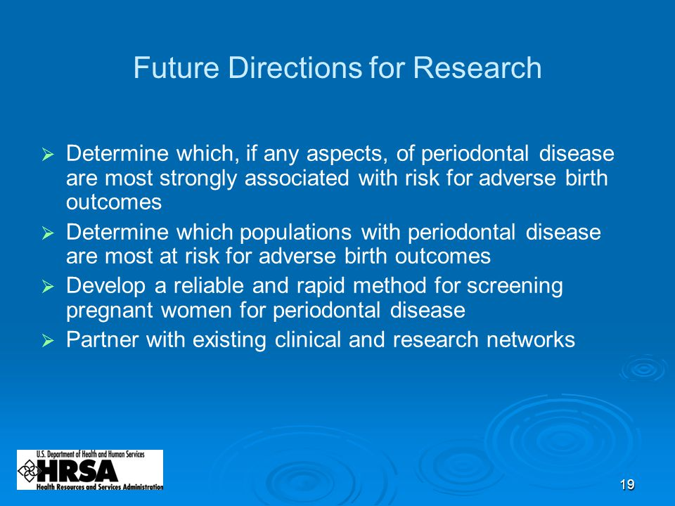 19 Future Directions for Research  Determine which, if any aspects, of periodontal disease are most strongly associated with risk for adverse birth outcomes  Determine which populations with periodontal disease are most at risk for adverse birth outcomes  Develop a reliable and rapid method for screening pregnant women for periodontal disease  Partner with existing clinical and research networks