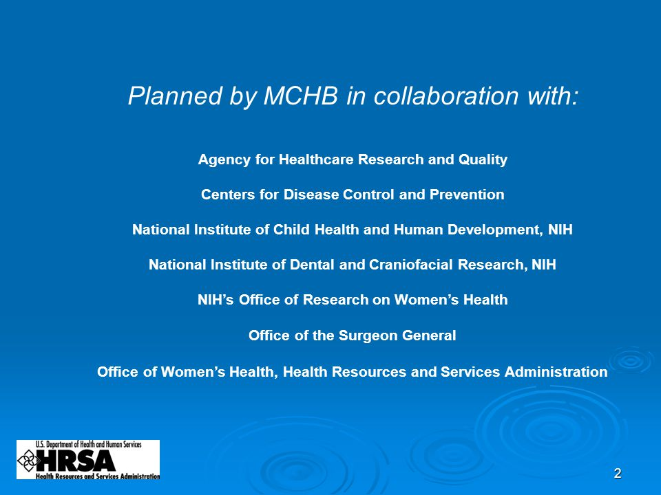 2 Planned by MCHB in collaboration with: Agency for Healthcare Research and Quality Centers for Disease Control and Prevention National Institute of Child Health and Human Development, NIH National Institute of Dental and Craniofacial Research, NIH NIH's Office of Research on Women's Health Office of the Surgeon General Office of Women's Health, Health Resources and Services Administration