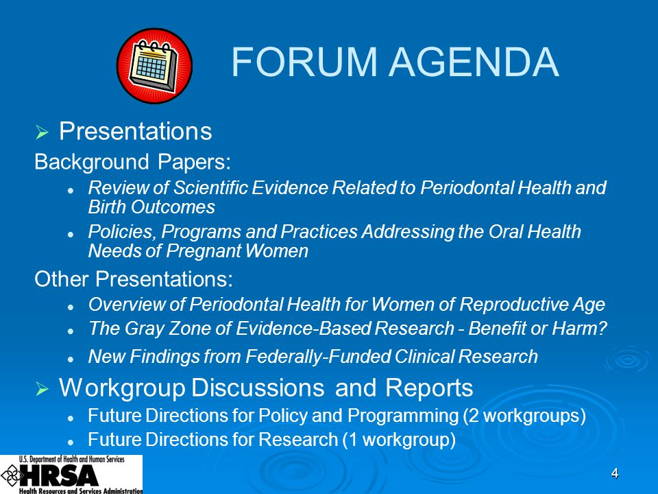4 FORUM AGENDA  Presentations Background Papers: Review of Scientific Evidence Related to Periodontal Health and Birth Outcomes Policies, Programs and Practices Addressing the Oral Health Needs of Pregnant Women Other Presentations: Overview of Periodontal Health for Women of Reproductive Age The Gray Zone of Evidence-Based Research - Benefit or Harm.