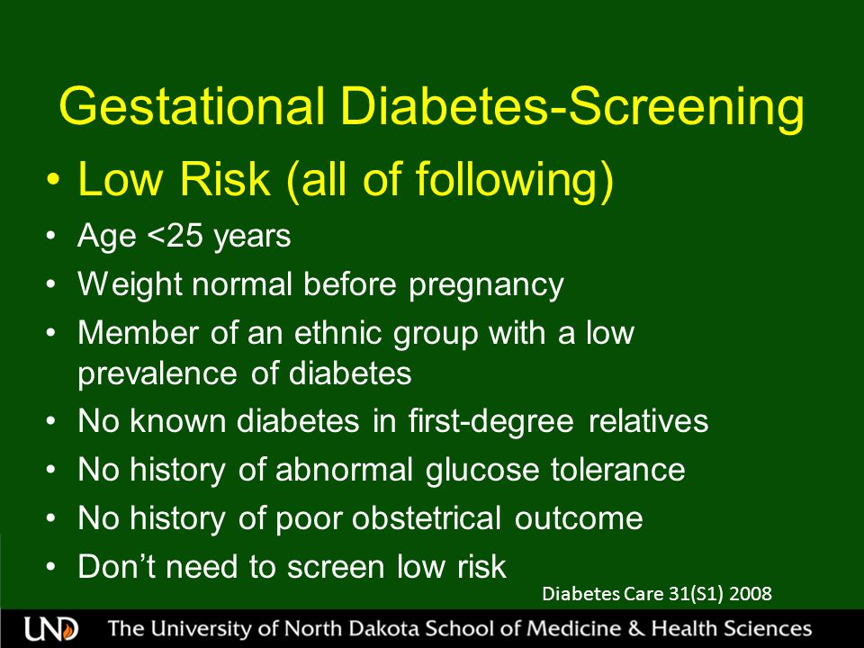 Gestational Diabetes-Screening Low Risk (all of following) Age <25 years Weight normal before pregnancy Member of an ethnic group with a low prevalence of diabetes No known diabetes in first-degree relatives No history of abnormal glucose tolerance No history of poor obstetrical outcome Don't need to screen low risk Diabetes Care 31(S1) 2008