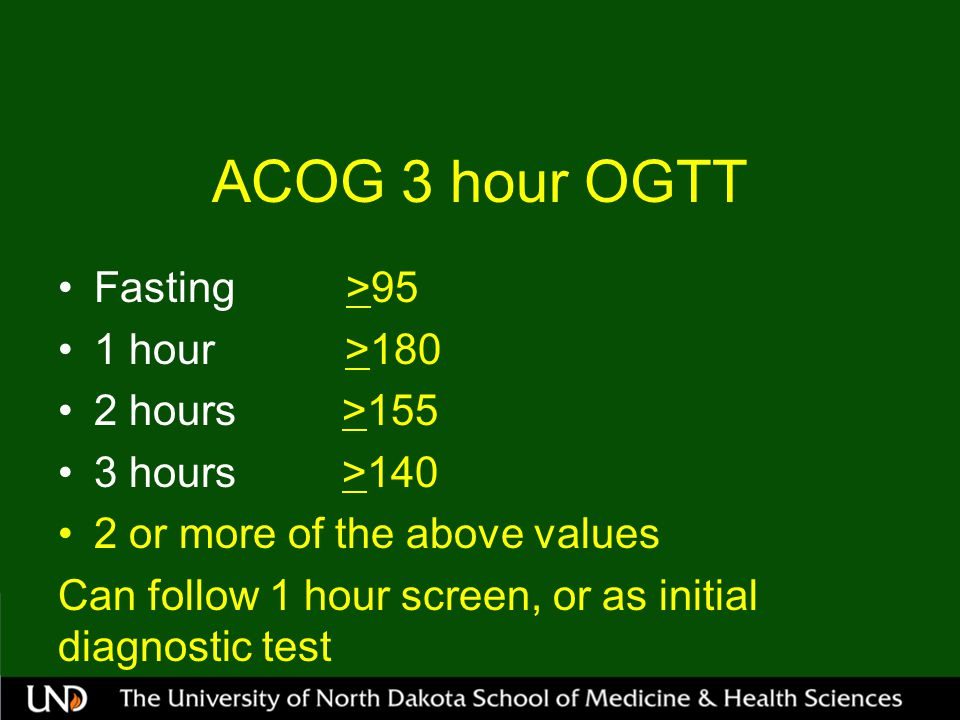 ACOG 3 hour OGTT Fasting>95 1 hour >180 2 hours >155 3 hours >140 2 or more of the above values Can follow 1 hour screen, or as initial diagnostic test