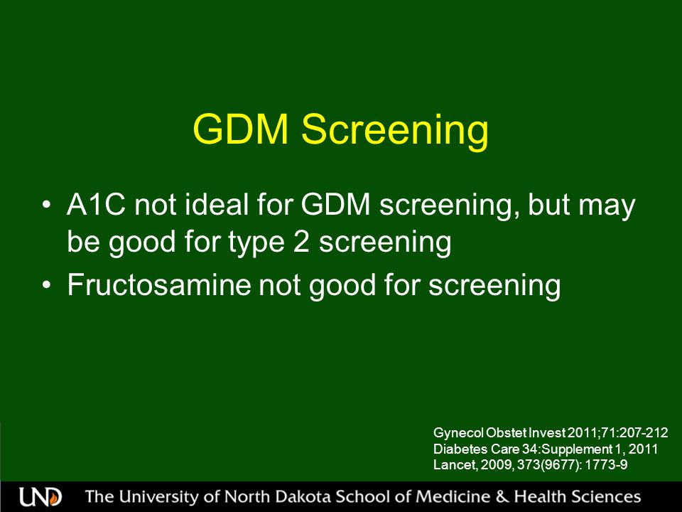 GDM Screening A1C not ideal for GDM screening, but may be good for type 2 screening Fructosamine not good for screening Gynecol Obstet Invest 2011;71:207-212 Diabetes Care 34:Supplement 1, 2011 Lancet, 2009, 373(9677): 1773-9