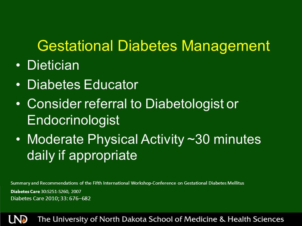 Gestational Diabetes Management Dietician Diabetes Educator Consider referral to Diabetologist or Endocrinologist Moderate Physical Activity ~30 minutes daily if appropriate Summary and Recommendations of the Fifth International Workshop-Conference on Gestational Diabetes Mellitus Diabetes Care 30:S251-S260, 2007 Diabetes Care 2010; 33: 676–682