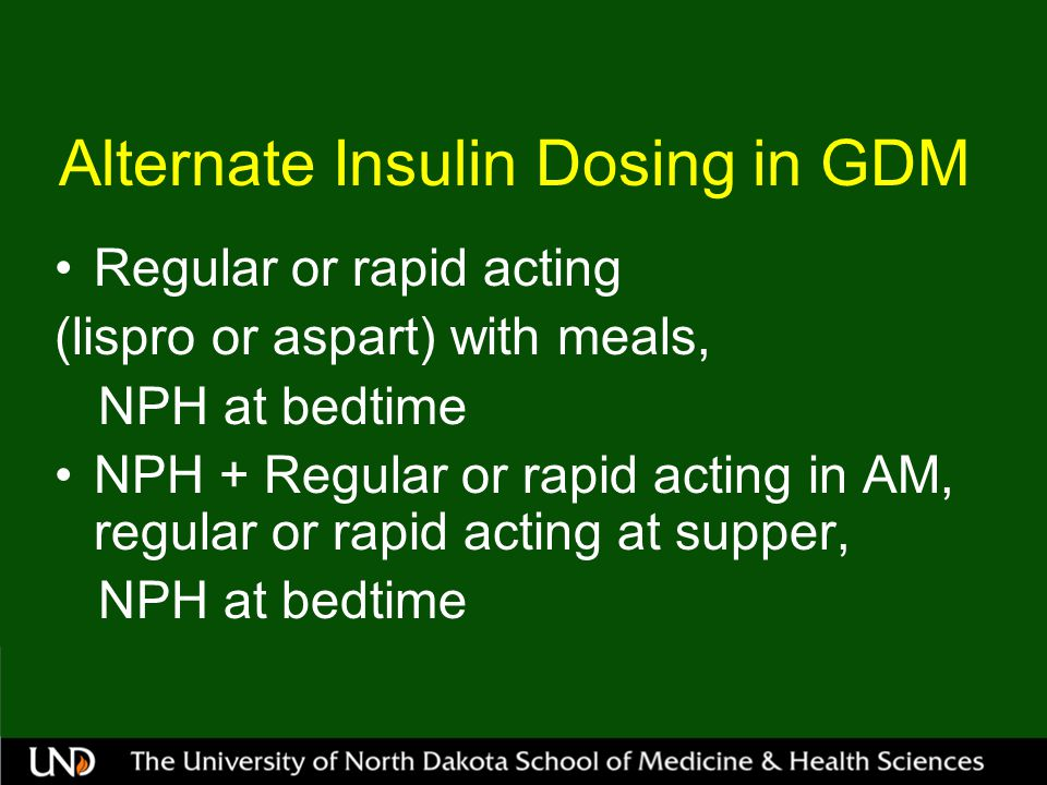 Alternate Insulin Dosing in GDM Regular or rapid acting (lispro or aspart) with meals, NPH at bedtime NPH + Regular or rapid acting in AM, regular or rapid acting at supper, NPH at bedtime