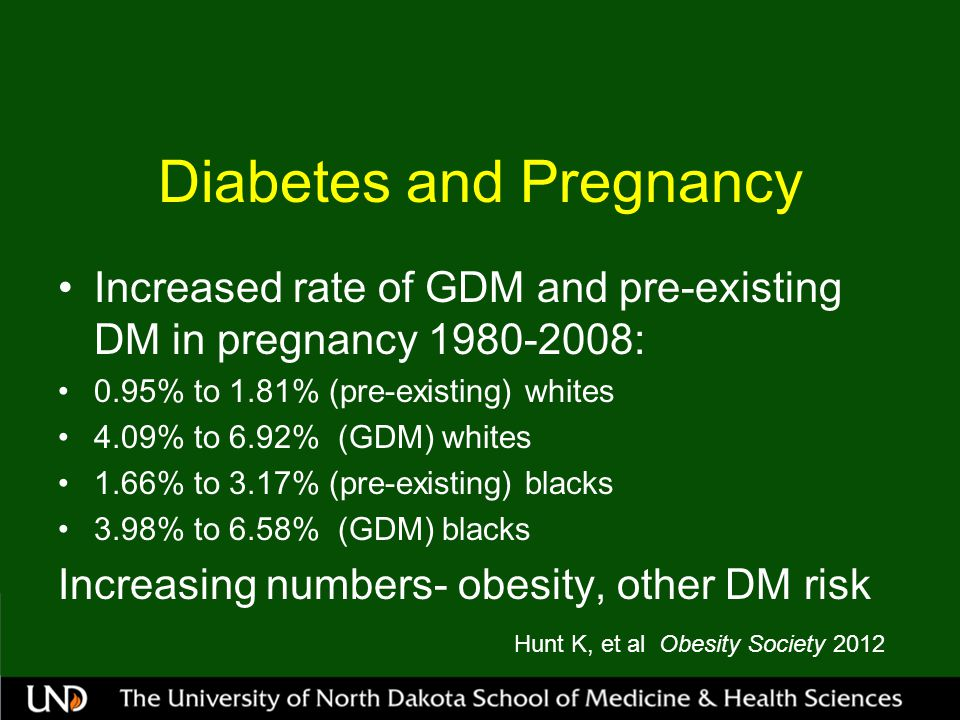 Diabetes and Pregnancy Increased rate of GDM and pre-existing DM in pregnancy 1980-2008: 0.95% to 1.81% (pre-existing) whites 4.09% to 6.92% (GDM) whites 1.66% to 3.17% (pre-existing) blacks 3.98% to 6.58% (GDM) blacks Increasing numbers- obesity, other DM risk Hunt K, et al Obesity Society 2012